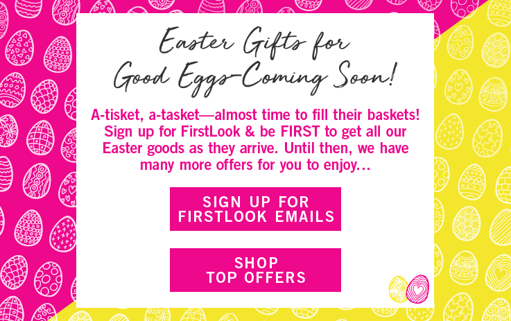 Easter Gifts for Good Eggs - Coming soon! Sign up for FirstLook Emails. Shop Top Offers.