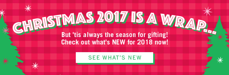 Christmas 2017 is a Wrap. But 'tis always the season for gifting! Check out what's NEW for 2018 now!