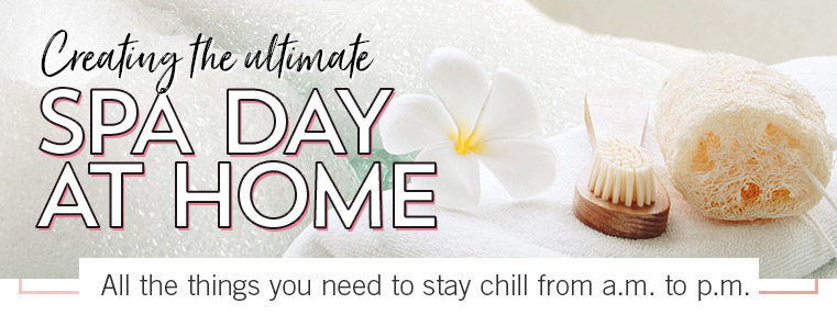 CREATING THE ULTIMATE SPA DAY AT HOME. Consider this your official agenda for chilling from a.m. to p.m.