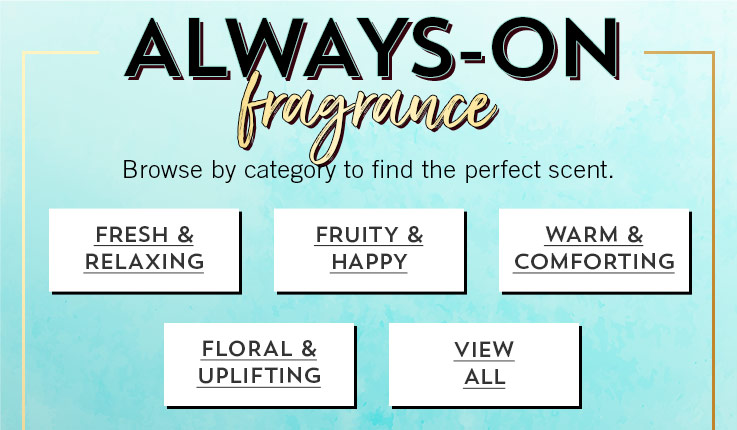Always-on fragrance. Browse by category to find the perfect scent. Fresh and relaxing. Fruity and happy. Warm and comforting. Floral and uplifting. View all.