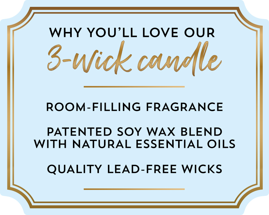 Why you'll love our 3-wick candle. Room-filling fragrance. Patented soy wax blend with natural essential oils. Quality lead-free wicks .