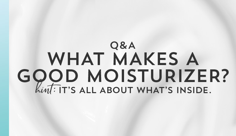 You asked. We answered. What makes a good moisturizer? Hint: It's all about what's inside.