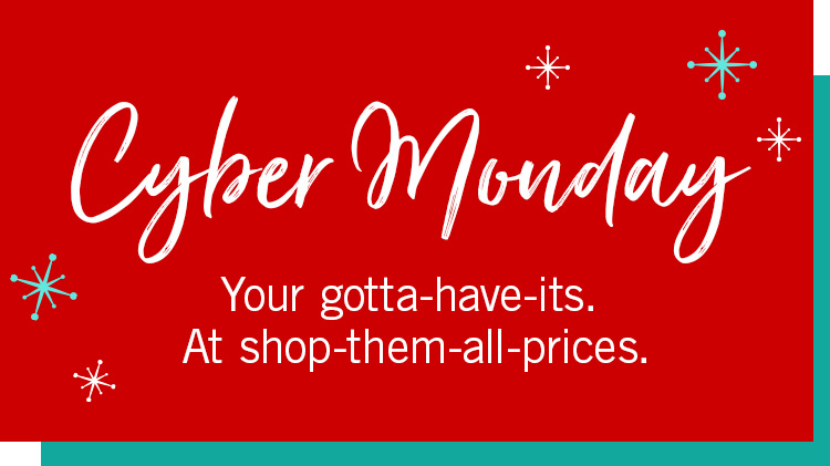 Cyber Monday: Your gotta-have-its. At shop-them-all-prices.