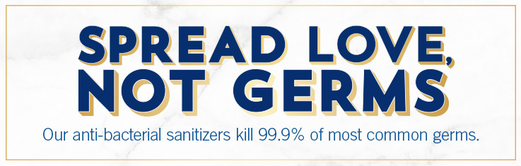 Spread love, not germs. Our anti-bacterial sanitizers kill 99.9% of most common germs