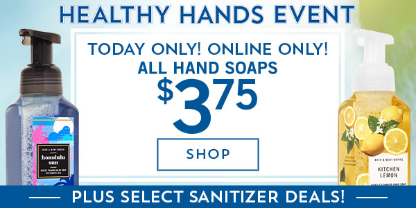 First time ever! Healthy Hands Event. Today only! Online only! $3.75 All Hand Soaps. Plus select sanitizer deals! Shop now.