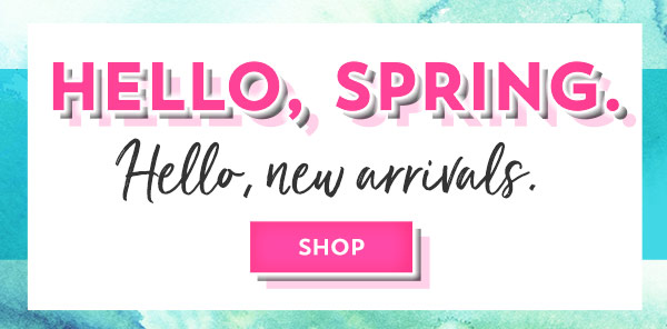 Hello, spring. Hello, new arrivals. Shop now.