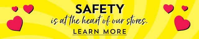 Safety is at the heart of our stores. Learn more.