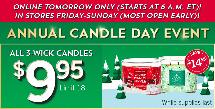 Annual Candle Day Event! Online tomorrow only (starts at 6 a.m. ET)! In stores Friday-Sunday (most open early)! All 3-Wick Candles $9.95. Limit 18. While supplies last.