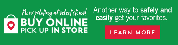 Now piloting at select stores! Buy online pick up in store. Another way to safely and easily get your favorites. Learn more.
