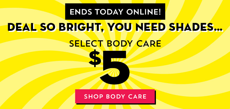 Deal so bright, you need shades. Ends today! $5 select body care. Shop body care.