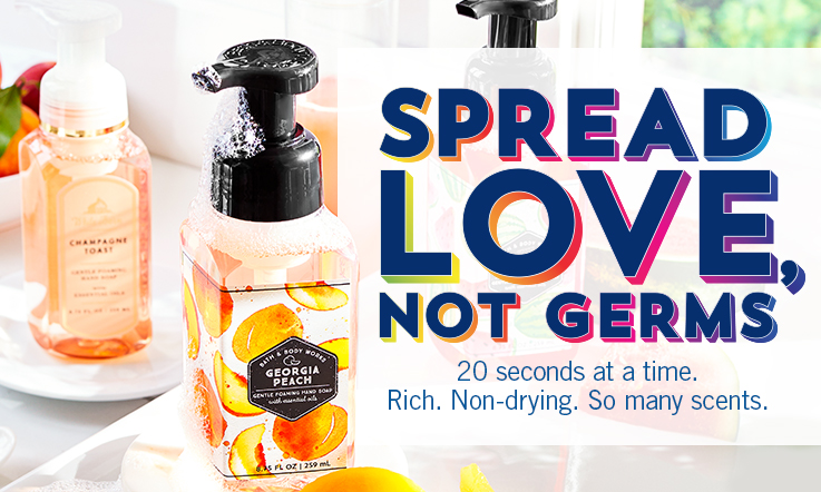 Spread love, not germs. 20 seconds at a time. Rich. Non-drying. So many scents.