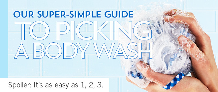 OUR SUPER-SIMPLE GUIDE TO PICKING A BODY WASH. Spoiler: it's as easy as 1, 2, 3.