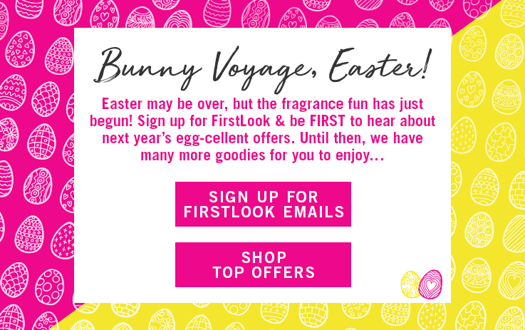 Bunny Voyage, Easter! Easter may be over, but the fragrance fun has just begun! Sign up for FirstLook and be FIRST to hear about next year's egg-cellent ofers. Until then, we have many more goodies for you to enjoy. Sign Up For FirstLook Emails. Shop Top Offers.