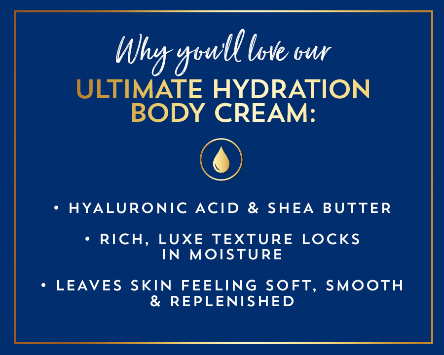 Why you'll love our ultimate hydration body cream: hyaluronic acid and shea butter; rich, luxe texture locks in moisture; leaves skin feeling soft, smooth and replenished.