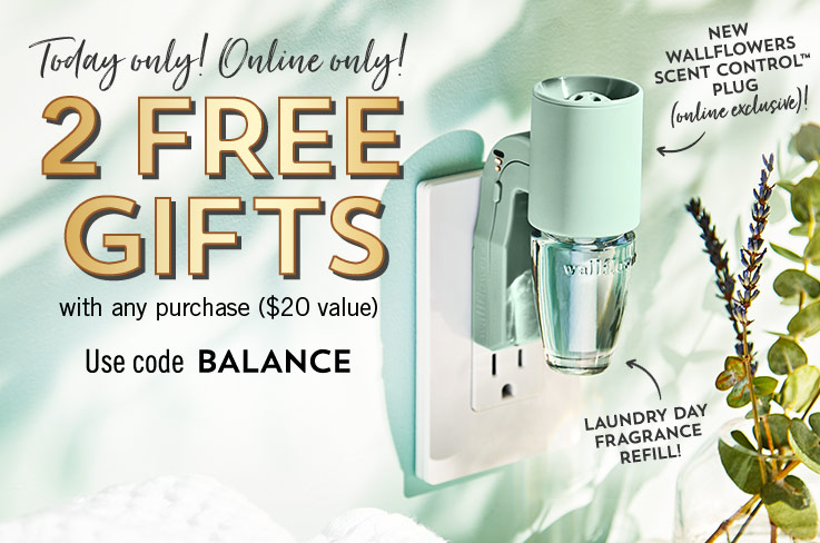 Today only! Online only! 2 free gifts with any purchase ($20 value). Use code BALANCE. New Wallflowers Scent Control™ plug (online exclusive)! Laundry Day fragrance refill! Shop Wallflowers. Shop Candles.