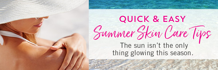 Quick & Easy Summer Skin Care Tips. The sun isn't the only thing glowing this season.