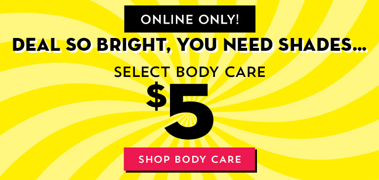 Online only! Deal so bright, you need shades...Select body care $5. Shop body care.