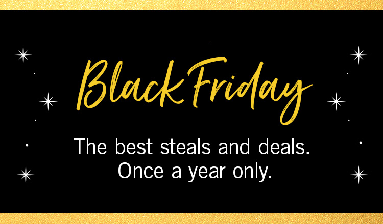 Black Friday: The best steals and deals. Once a year only.