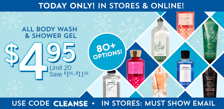 Today only! In stores and online! $4.95 All Body Wash & Shower Gel. Limit 20. Save $1.55-$11.55. Use code CLEANSE. In stores: must show email.