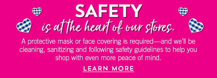 Safety is at the heart of our stores. A protective mask or face covering is required—and we'll be cleaning, sanitizing and following safety guidelines to help you shop with even more peace of mind. Learn more.