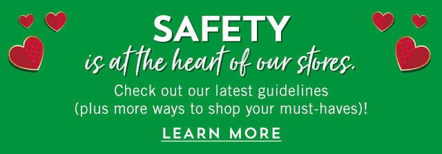 Safety is at the heart of our stores. Check out our latest guidelines (plus more ways to shop your must-haves)! Learn more.