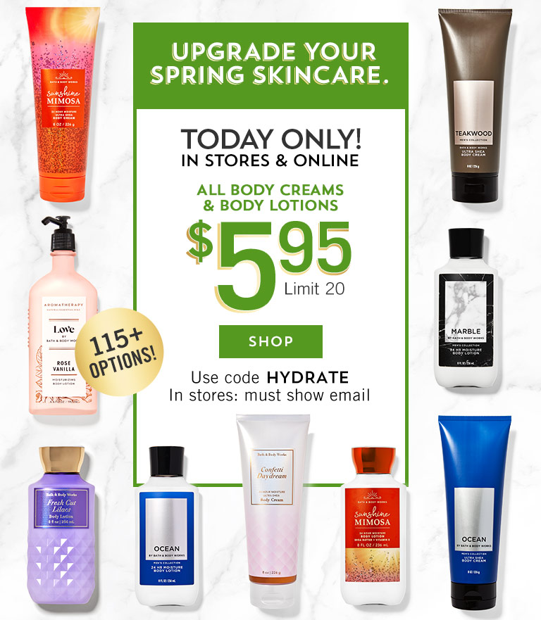 Upgrade your spring skincare. Today only! In stores & online! $5.95 all body creams and body lotions. Limit 20. Use code HYDRATE. In stores: must show email. Shop now.