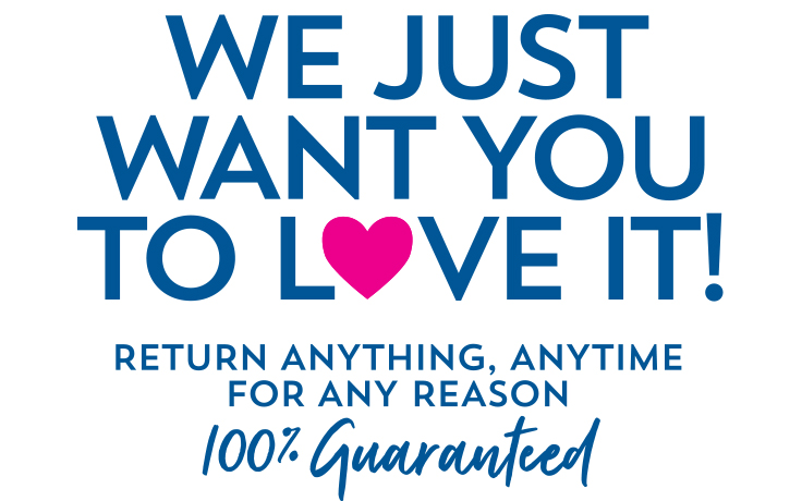 We just want you to love it! Return anything, anytime for any reason. 100% Guaranteed.