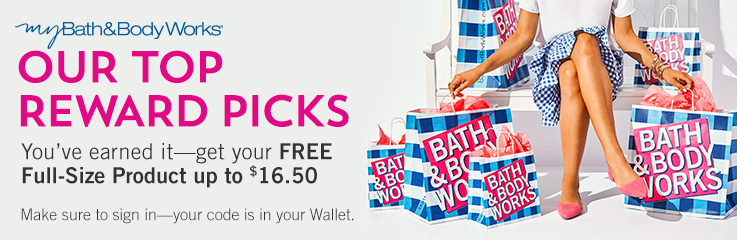 myBath&BodyWorks OUR TOP REWARD PICKS You've earned it-get your FREE Full-Size Product up to $16.50. Make sure to sign in-your code is in your Wallet.