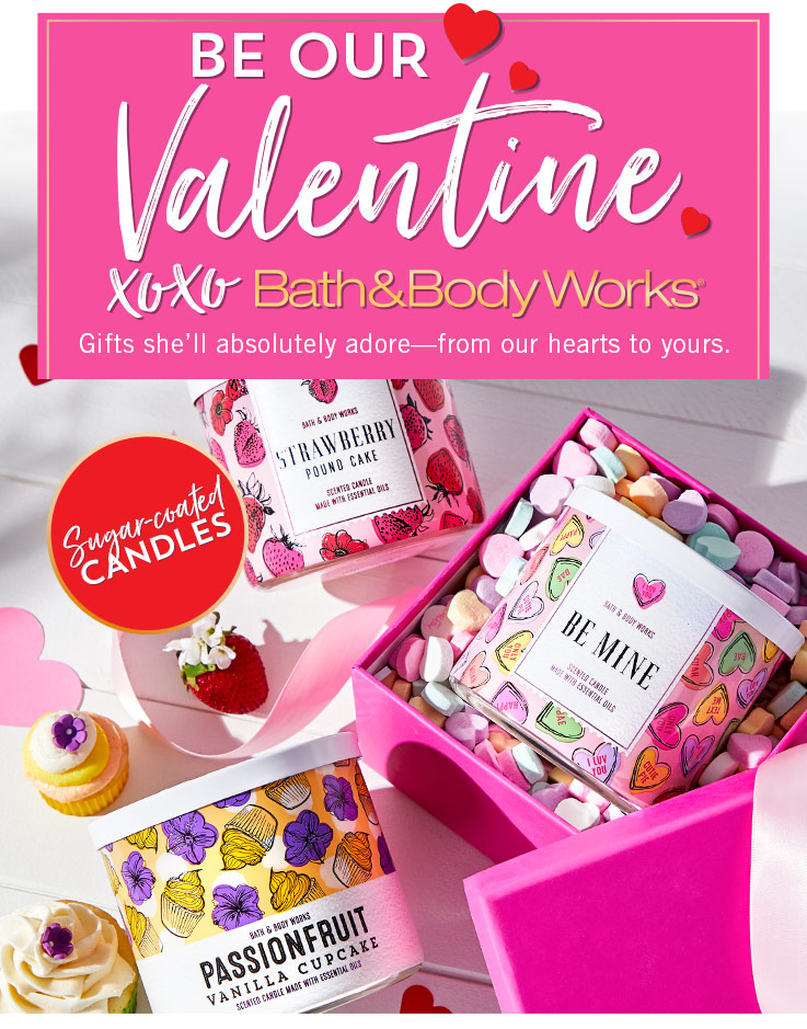 Be our Valentine. XOXO Bath & Body Works. Gifts she'll absolutely adore—from our hearts to yours. Featuring sugar-coated candles, forever favorites and the sweetest strawberries.