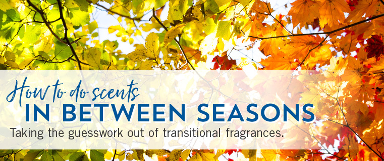 HOW TO DO SCENTS IN BETWEEN SEASONS. Taking the guesswork out of transitional fragrances.