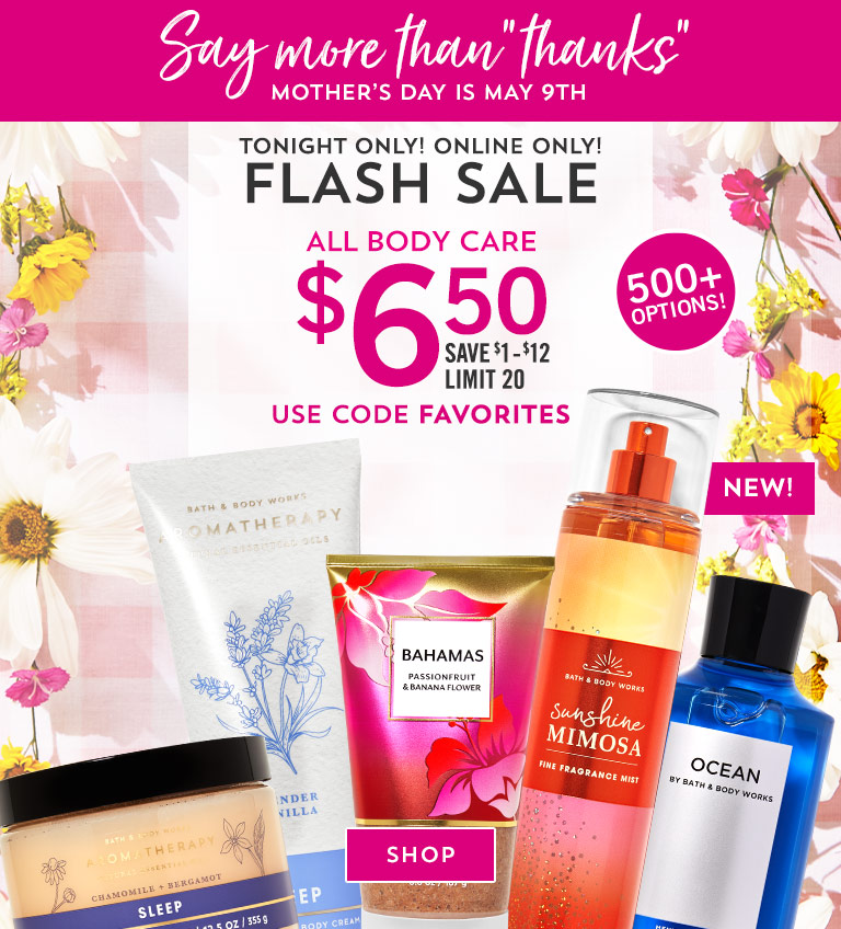 """Say more than """"thanks."""" Mother's Day is May 9th.  Tonight only! Online only! Flash sale. $6.50 all body care. Save $1-$12. Limit 20. Use code FAVORITES. Shop now."""