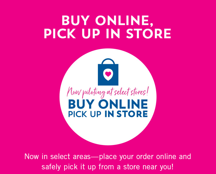 Buy online, pick up in store. Now in select areas—place your order online and safely pick it up from a store near you!