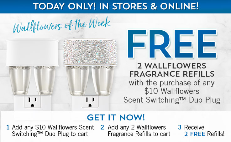 Wallflowers of the Week. Today Only! In Stores & Online! Free Wallflowers Fragrance Refill with the purchase of any $10 Wallflowers Scent Switching™ Duo Plug. Get it now! 1. Add any $10 Wallflowers Scent Switching™ Duo Plug to cart. 2. Add any Wallflowers Fragrance Refill to cart. 3. Receive FREE  Refill!