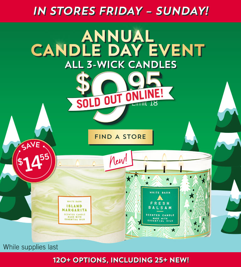 Annual Candle Day Event! Sold out online! In stores Friday – Sunday. All 3-Wick Candles $9.95. Limit 18. While supplies last. Find a store.