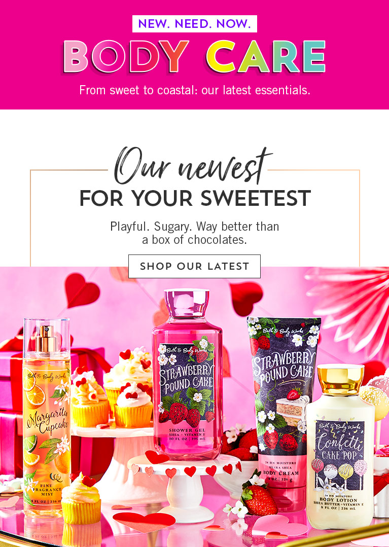 New. Need. Now. Body Care. From sweet to coastal: our latest essentials. Our newest for your sweetest: Playful. Sugary. Way better than a box of chocolates.