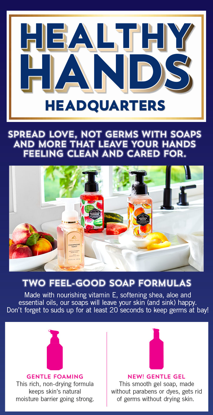 Healthy Hands Headquarters. Spread love, not germs…with soaps that leave your hands feeling clean and cared for. Two feel-good soap formulas: Made with nourishing vitamin E, softening shea, aloe and essential oils, our soaps will leave your skin (and sink) happy. Don't forget to suds up for at least 20 seconds to keep germs at bay! Gentle Foaming: This rich, non-drying formula keeps skin's natural moisture barrier going strong. New gentle gel: This smooth gel soap, made without parabens or dyes, gets rid of germs without drying skin. Gentle foaming: This rich, non-drying formula keeps skin's natural moisture barrier going strong.