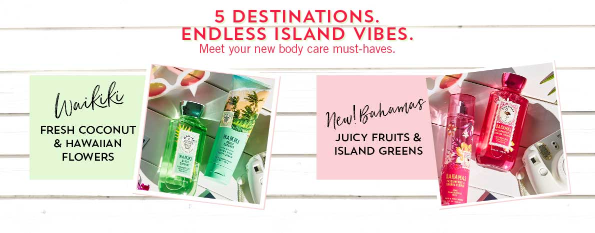 5 Destinations. Endless Island Vibes. Meet your new body care must-haves. Waikiki: Fresh coconut & Hawaiian flowers, New! Bahamas: Juicy fruits & island greens