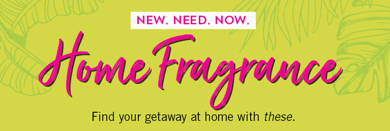 New. Need. Now. Home Fragrance. Find your getaway at home with these.