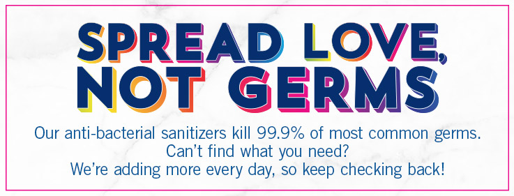 Spread love, not germs. Our anti-bacterial sanitizers kill 99.9% of most common germs. Can't find what you need? We're adding more every day, so keep checking back!