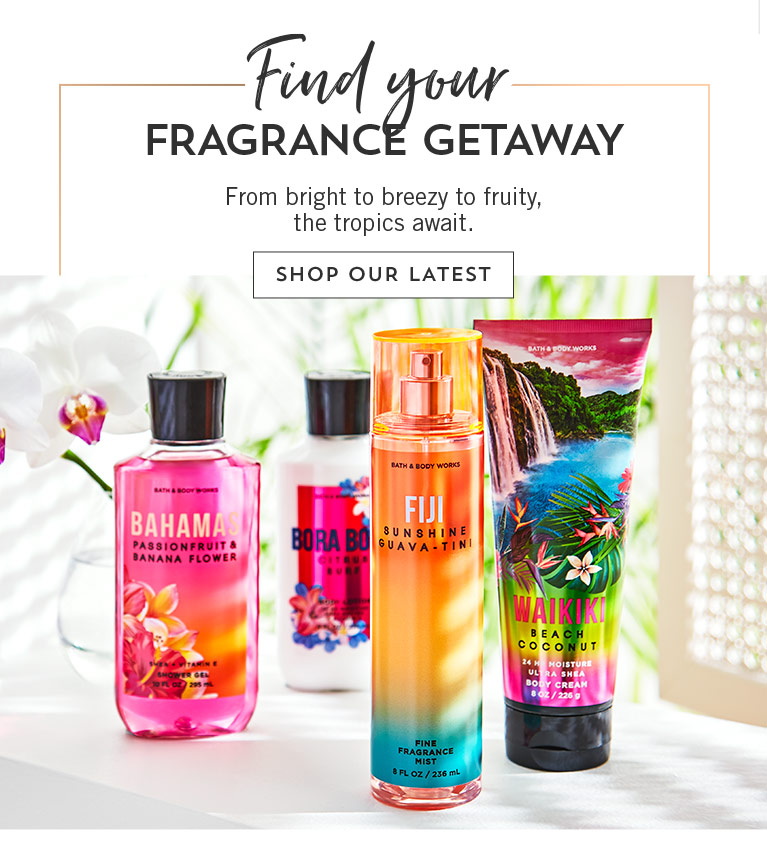 Find your fragrance getaway. From bright to breezy to fruity, the tropics await. Shop our latest.