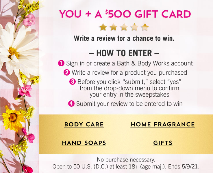 """You + a $500 gift card. Write a review for a chance to win. How to enter: 1. Sign in or create a Bath & Body Works account. 2. Write a review for a product you purchased. 3. Before you click """"submit,"""" select """"yes"""" from the drop-down menu to confirm your entry in the sweepstakes. 4. Submit your review to be entered to win. No purchase necessary. Open to 50 U.S. (D.C.) at least 18+ (age maj.). Ends 5/9/21. Shop body care, hand soaps, home fragrance, gifts."""