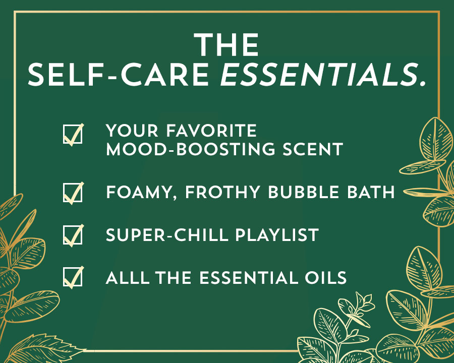 The self-care essentials. Your favorite mood-boosting scent. Foamy, frothy bubble bath. Super-chill playlist. All the essential oils.