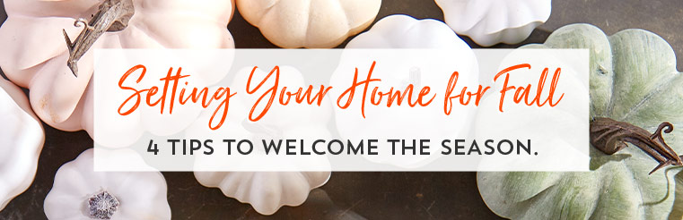 Setting Your Home for Fall. 4 tips to welcome the season.