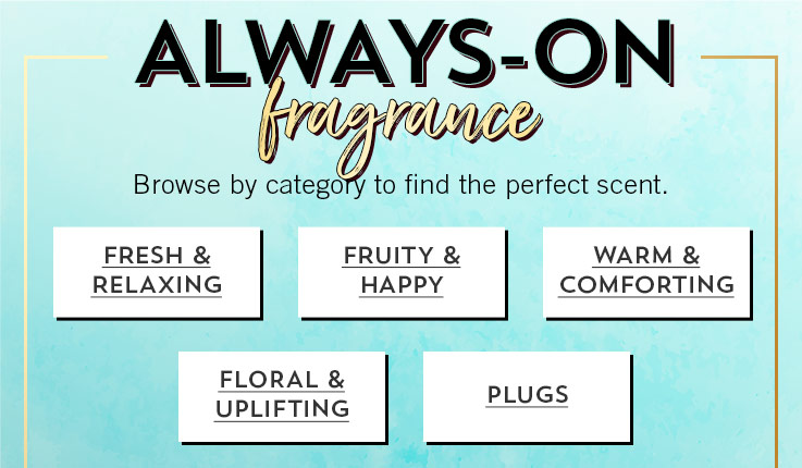 Always-on fragrance. Browse by category to find the perfect scent. Fresh and relaxing. Fruity and happy. Warm and comforting. Floral and uplifting. Plugs.
