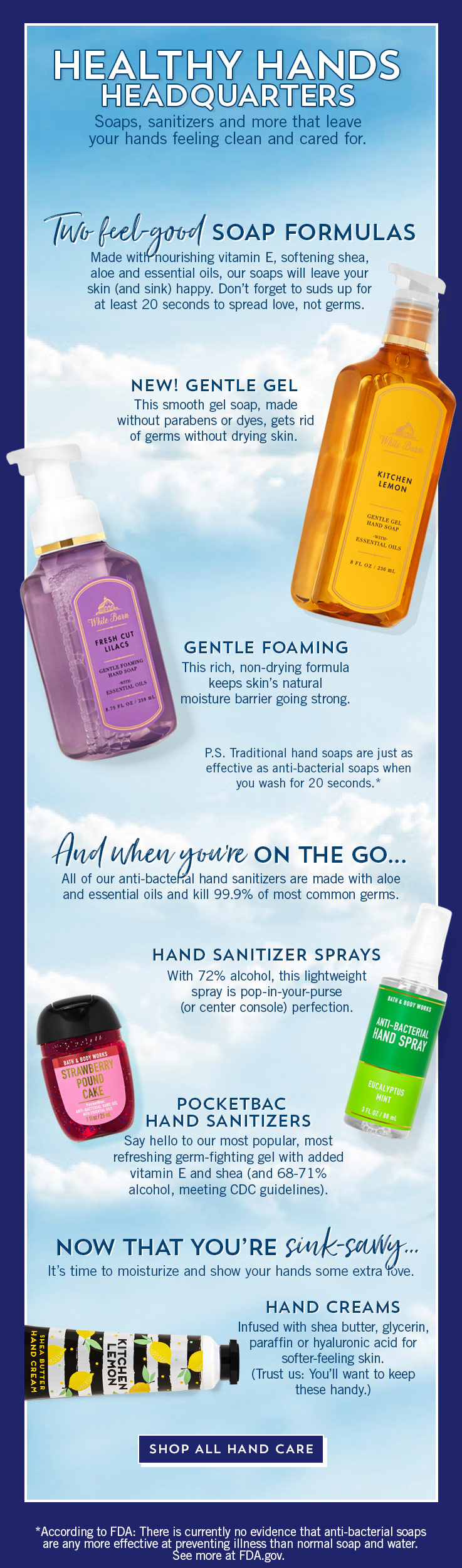 Healthy Hands Headquarters. Soaps, sanitizers and more that leave your hands feeling clean and cared for. Made with nourishing vitamin E, softening shea, aloe and essential oils, our soaps will leave your skin (and sink) happy. Don't forget to suds up for at least 20 seconds to spread love, not germs. New gentle gel: This smooth gel soap, made without parabens or dyes, gets rid of germs without drying skin. Gentle foaming: This rich, non-drying formula keeps skin's natural moisture barrier going strong. P.S. Traditional hand soaps are just as effective as anti-bacterial soaps when you wash for 20 seconds* And when you're on the go… All of our anti-bacterial hand sanitizers are made with aloe and essential oils and kill 99.9% of most common germs. PocketBac hand sanitizers: Say hello to our most popular, most refreshing germ-fighting gel with added vitamin E and shea (and 68-71% alcohol, meeting CDC guidelines). Hand sanitizer sprays: With 72% alcohol, this lightweight spray is pop-in-your-purse (or center console) perfection. Now that you're sink-savvy… it's time to moisturize and show your hands some extra love. Hand creams: Infused with shea butter, glycerin, paraffin or hyaluronic acid for softer-feeling skin. (Trust us: You'll want to keep these handy.) Shop all hand care. *According to FDA: There is currently no evidence that anti-bacterial soaps are any more effective at preventing illness than normal soap and water. See more at FDA.gov.