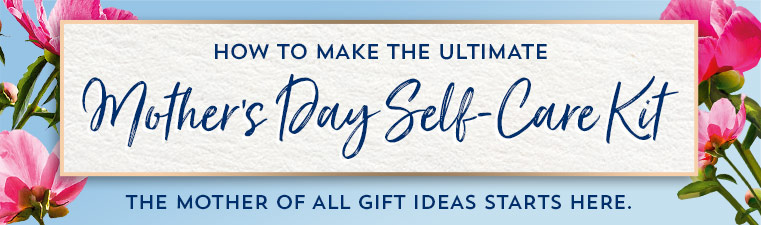 How to make the ultimate Mother's Day Self Care Kit. The mother of all gift ideas starts here.