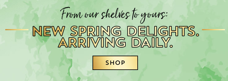 From our shelves to yours: New Spring delights. Arriving daily. Shop.