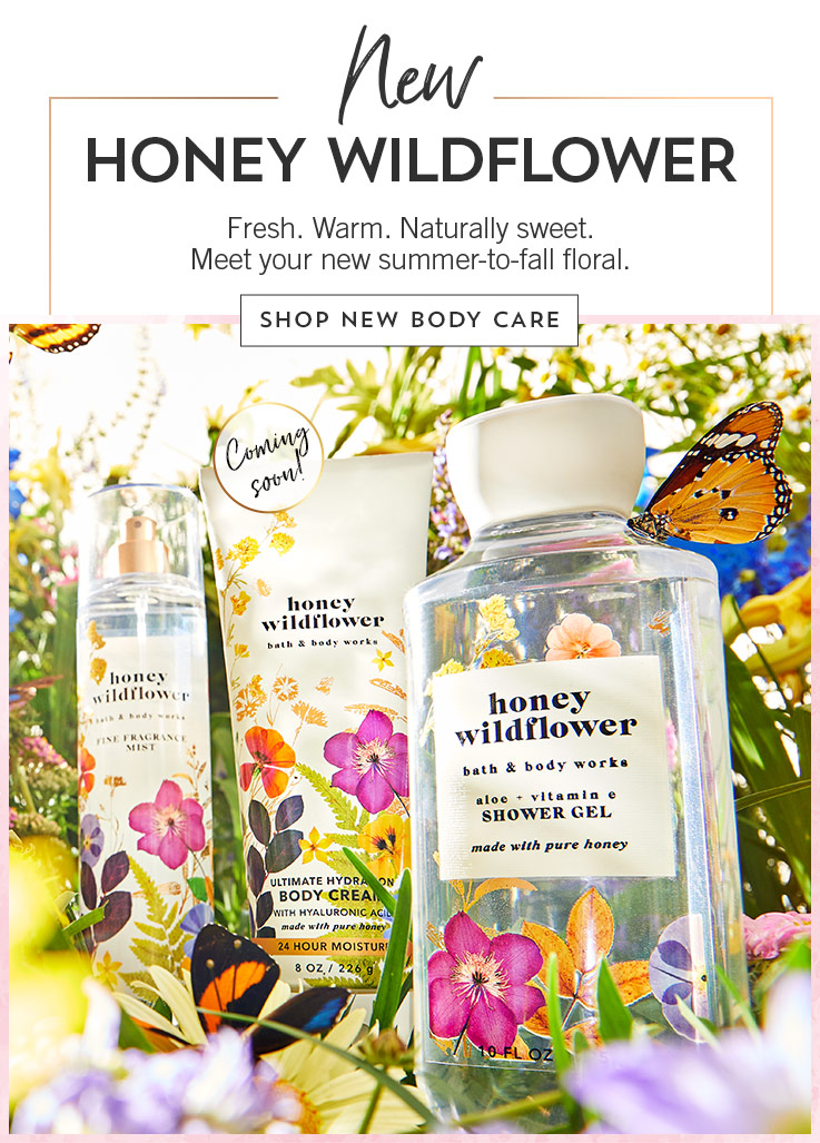 New Honey Wildflower. Fresh. Warm. Naturally sweet. Meet your new summer-to-fall floral. Shop New Body Care.