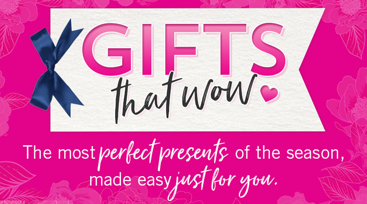 Gifts that Wow. The most perfect presents of the season, made easy just for you.