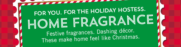 For you. For the holiday hostess. Home fragrance. Festive fragrances. Dashing décor. These make home feel like Christmas.